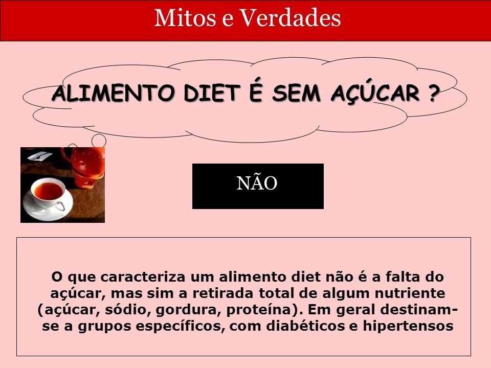 Mitos e Verdades O que caracteriza um alimento diet não é a falta do açúcar, mas sim a retirada total de algum nutriente (açúcar, sódio, gordura, proteína).