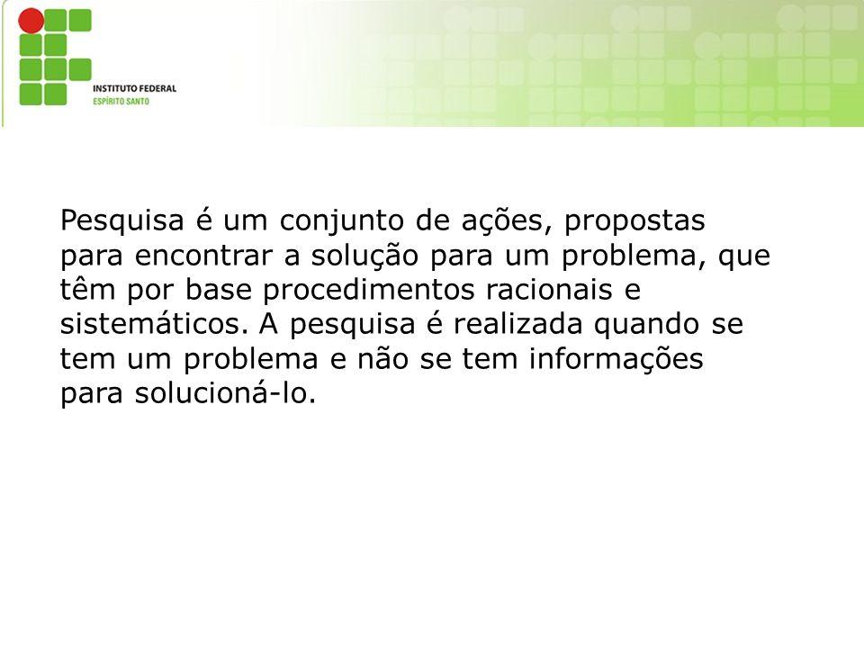 Pesquisa é um conjunto de ações, propostas para encontrar a solução para um problema, que têm por base procedimentos racionais e sistemáticos. A pesqu