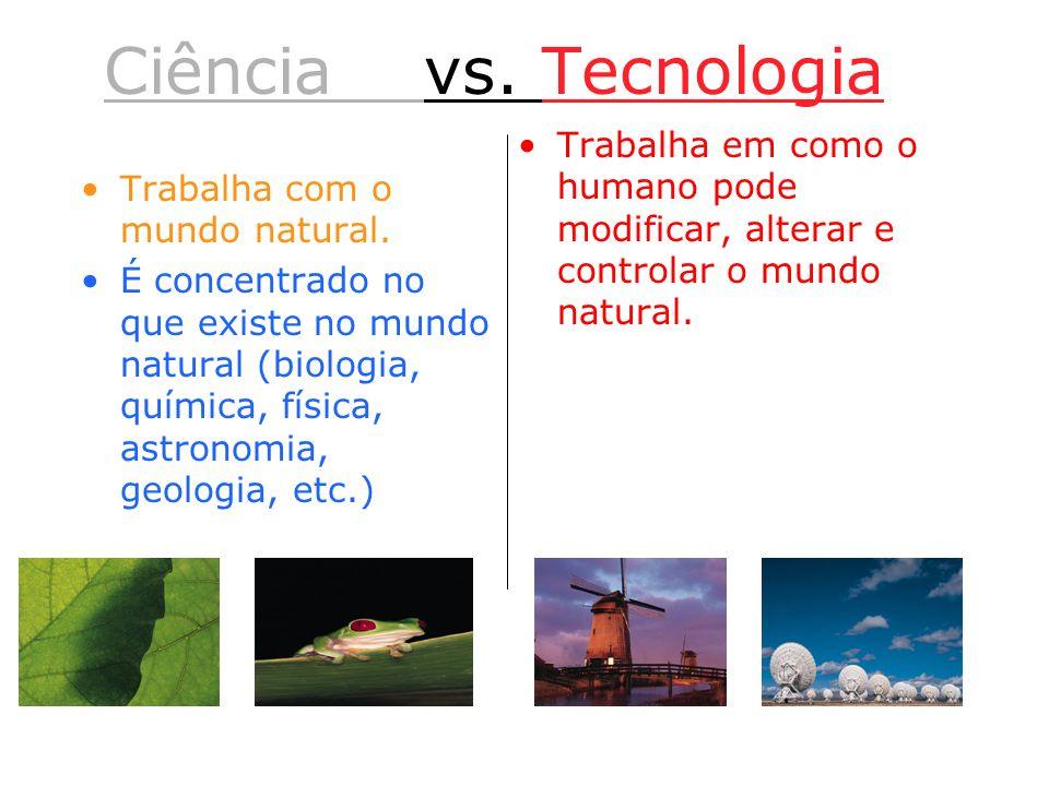 Ciência vs. Tecnologia Trabalha com o mundo natural. É concentrado no que existe no mundo natural (biologia, química, física, astronomia, geologia, et