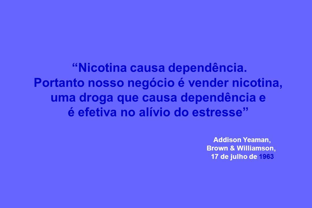Addison Yeaman, Brown & Williamson, 17 de julho de 1963 Nicotina causa dependência. Portanto nosso negócio é vender nicotina, uma droga que causa depe