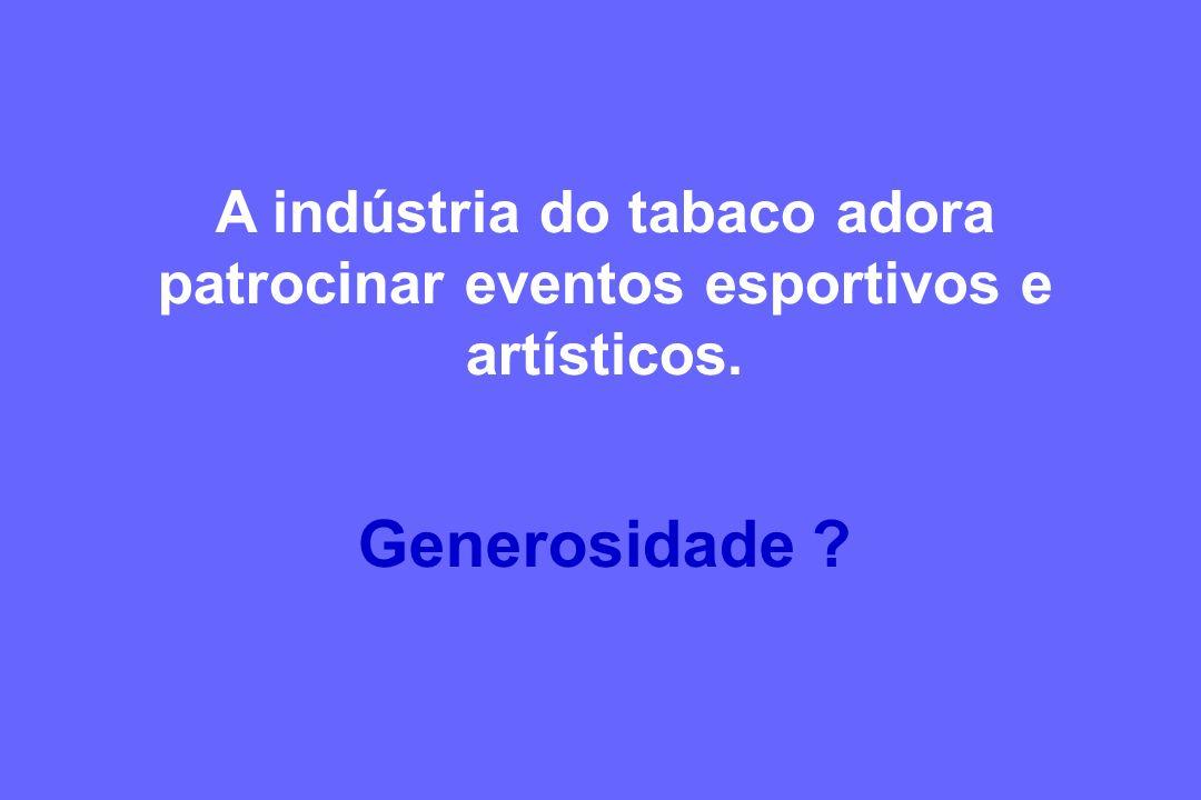 A indústria do tabaco adora patrocinar eventos esportivos e artísticos. Generosidade ?