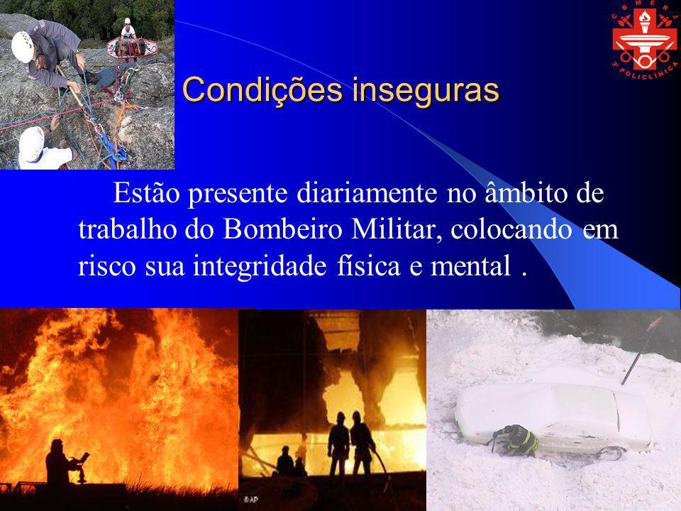 Condições inseguras Estão presente diariamente no âmbito de trabalho do Bombeiro Militar, colocando em risco sua integridade física e mental.