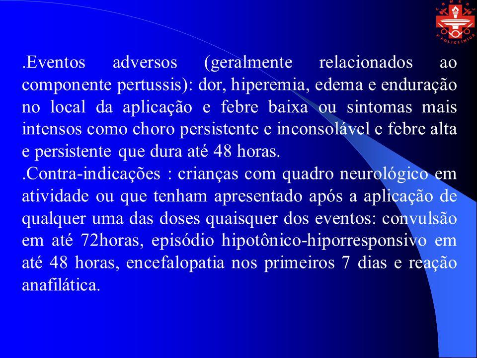 .Eventos adversos (geralmente relacionados ao componente pertussis): dor, hiperemia, edema e enduração no local da aplicação e febre baixa ou sintomas
