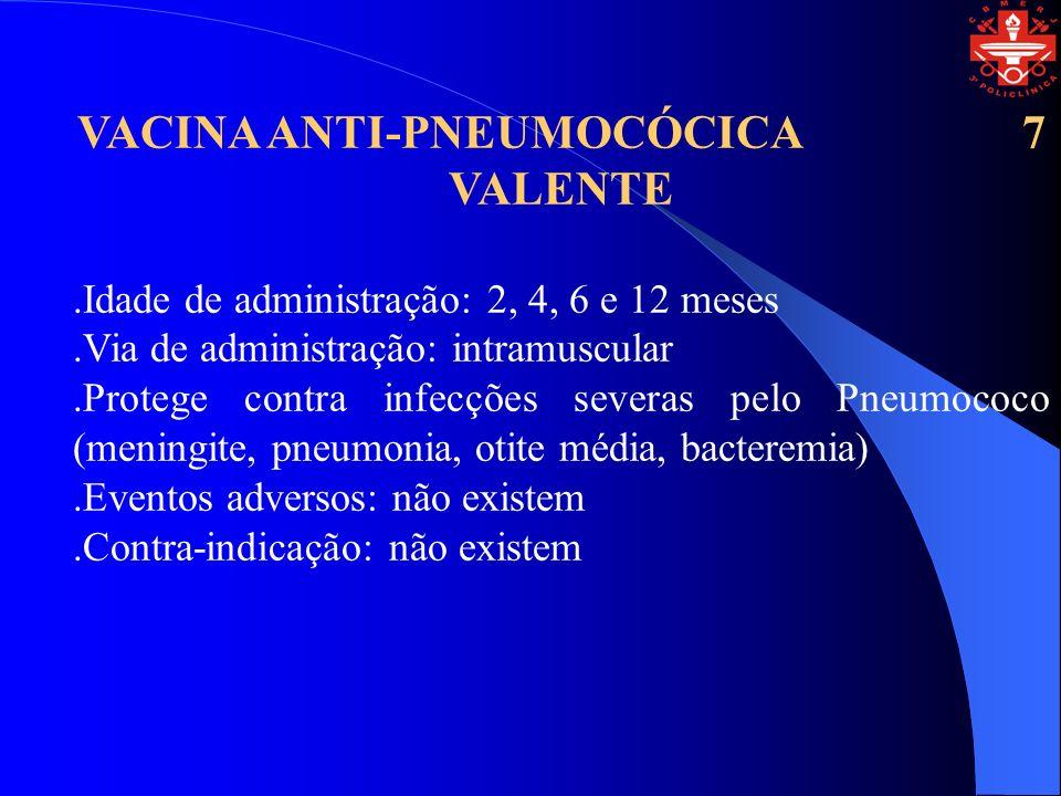 VACINA ANTI-PNEUMOCÓCICA 7 VALENTE.Idade de administração: 2, 4, 6 e 12 meses.Via de administração: intramuscular.Protege contra infecções severas pel