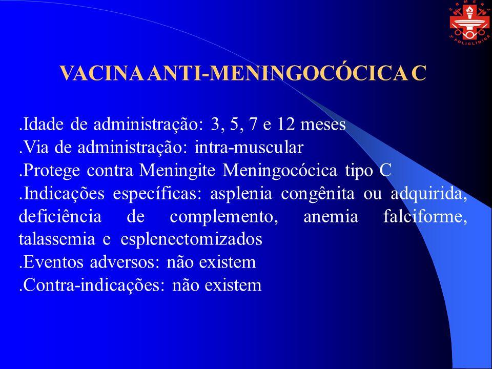 VACINA ANTI-MENINGOCÓCICA C.Idade de administração: 3, 5, 7 e 12 meses.Via de administração: intra-muscular.Protege contra Meningite Meningocócica tip