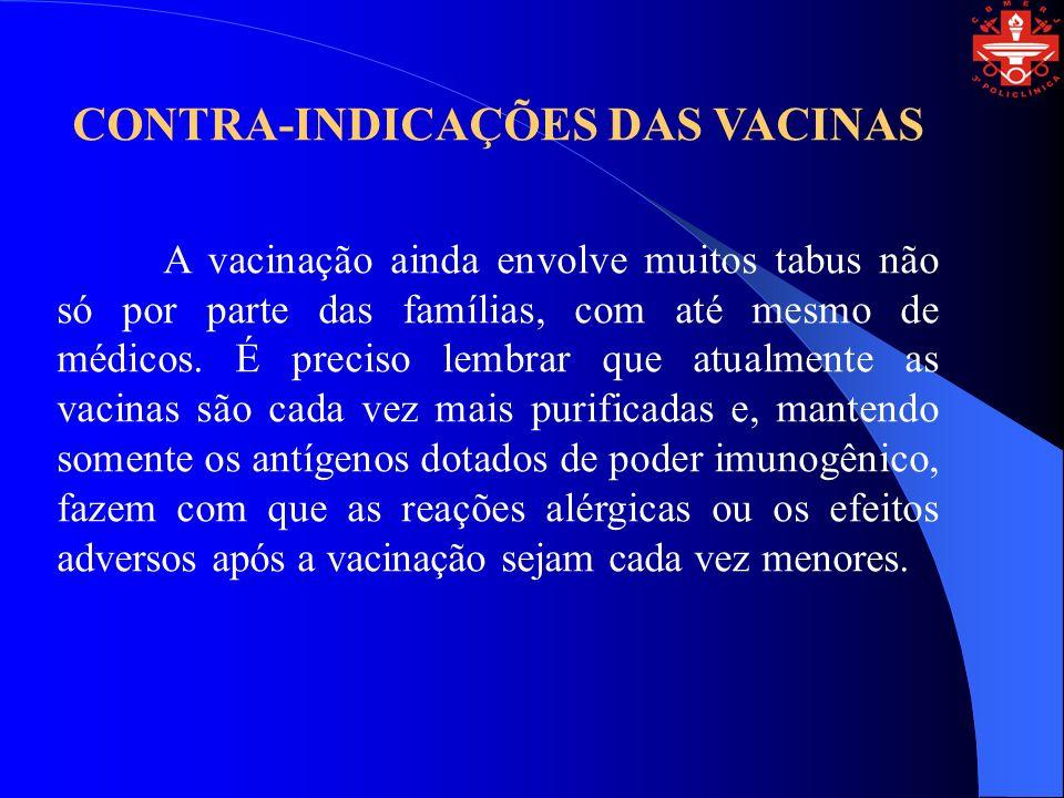 CONTRA-INDICAÇÕES DAS VACINAS A vacinação ainda envolve muitos tabus não só por parte das famílias, com até mesmo de médicos. É preciso lembrar que at