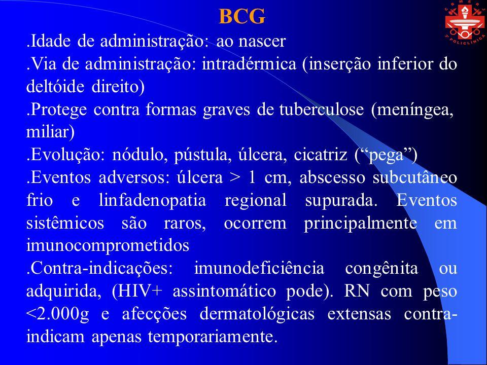 VACINA CONTRA VARICELA.Idade de administração: 1 ano.Via de administração: intramuscular.Protege contra Varicela (Catapora).Eventos adversos: exantema vesicular discreto.Contra-indicações: imunodeficiência (principalmente do tipo celular), HIV sintomático, uso de drogas imunossupressoras e gestantes.Indicações específicas: imunocomprometidos (Leucemia Linfocítica Aguda e tumores sólidos em remissão), profissionais de saúde, pessoas e familiares suscetíveis à doença e imunocompetentes que estejam em convívio domiciliar ou hospitalar com pacientes imunocomprometidos, HIV +.
