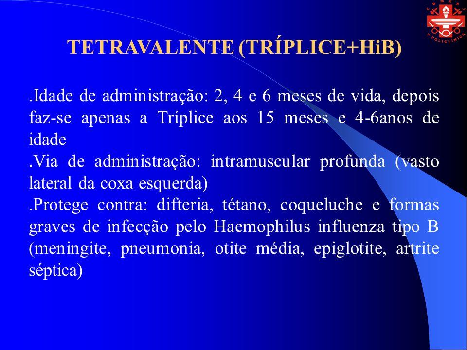 TETRAVALENTE (TRÍPLICE+HiB).Idade de administração: 2, 4 e 6 meses de vida, depois faz-se apenas a Tríplice aos 15 meses e 4-6anos de idade.Via de adm