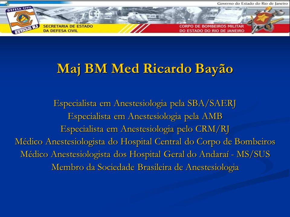 Maj BM Med Ricardo Bayão Especialista em Anestesiologia pela SBA/SAERJ Especialista em Anestesiologia pela AMB Especialista em Anestesiologia pelo CRM