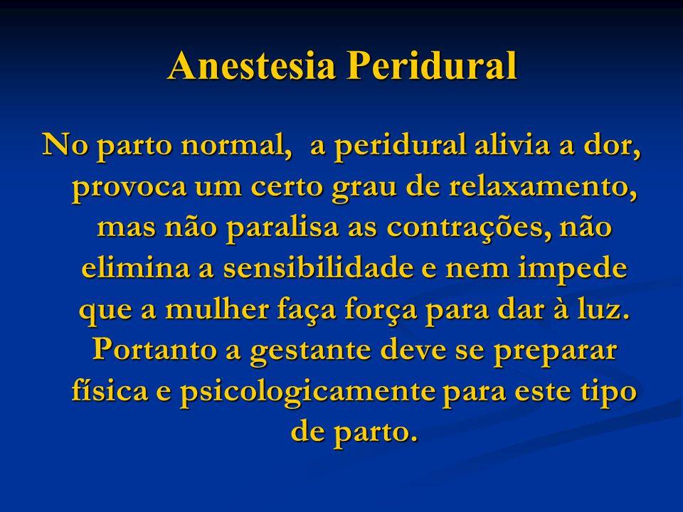 Anestesia Peridural No parto normal, a peridural alivia a dor, provoca um certo grau de relaxamento, mas não paralisa as contrações, não elimina a sen