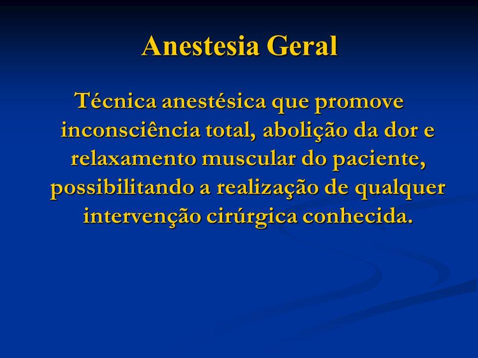 Anestesia Geral Técnica anestésica que promove inconsciência total, abolição da dor e relaxamento muscular do paciente, possibilitando a realização de