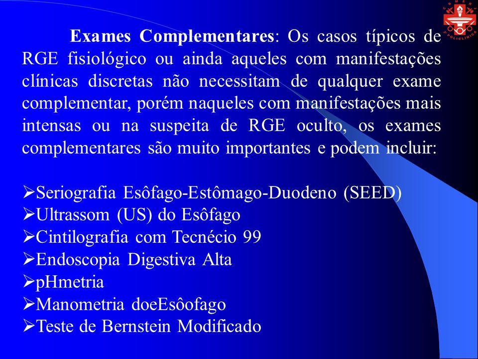 Exames Complementares: Os casos típicos de RGE fisiológico ou ainda aqueles com manifestações clínicas discretas não necessitam de qualquer exame complementar, porém naqueles com manifestações mais intensas ou na suspeita de RGE oculto, os exames complementares são muito importantes e podem incluir: Seriografia Esôfago-Estômago-Duodeno (SEED) Ultrassom (US) do Esôfago Cintilografia com Tecnécio 99 Endoscopia Digestiva Alta pHmetria Manometria doeEsôofago Teste de Bernstein Modificado