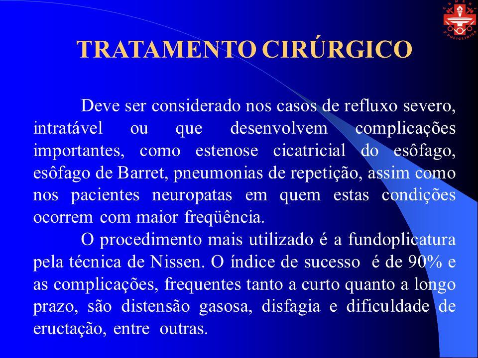 TRATAMENTO CIRÚRGICO Deve ser considerado nos casos de refluxo severo, intratável ou que desenvolvem complicações importantes, como estenose cicatricial do esôfago, esôfago de Barret, pneumonias de repetição, assim como nos pacientes neuropatas em quem estas condições ocorrem com maior freqüência.
