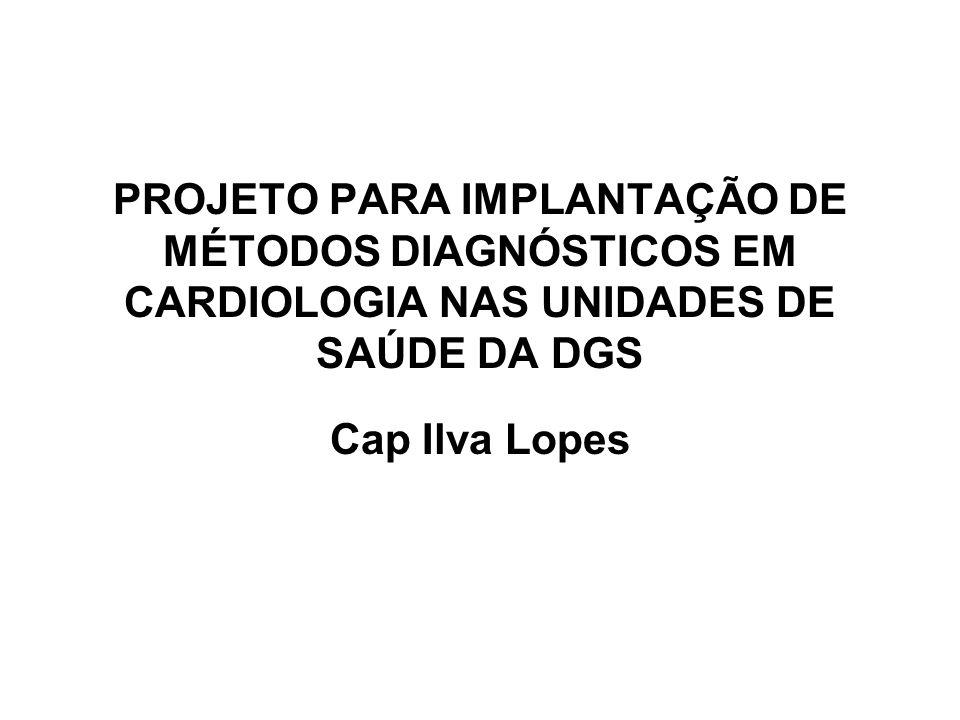 PROJETO PARA IMPLANTAÇÃO DE MÉTODOS DIAGNÓSTICOS EM CARDIOLOGIA NAS UNIDADES DE SAÚDE DA DGS Cap Ilva Lopes