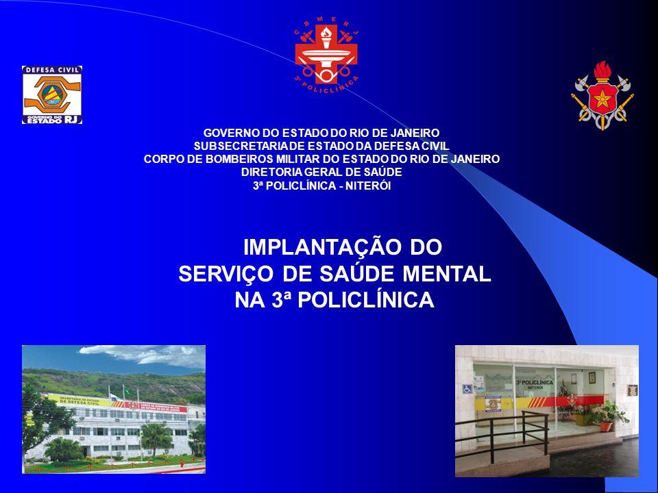 GOVERNO DO ESTADO DO RIO DE JANEIRO SUBSECRETARIA DE ESTADO DA DEFESA CIVIL CORPO DE BOMBEIROS MILITAR DO ESTADO DO RIO DE JANEIRO DIRETORIA GERAL DE SAÚDE 3ª POLICLÍNICA - NITERÓI IMPLANTAÇÃO DO SERVIÇO DE SAÚDE MENTAL NA 3ª POLICLÍNICA