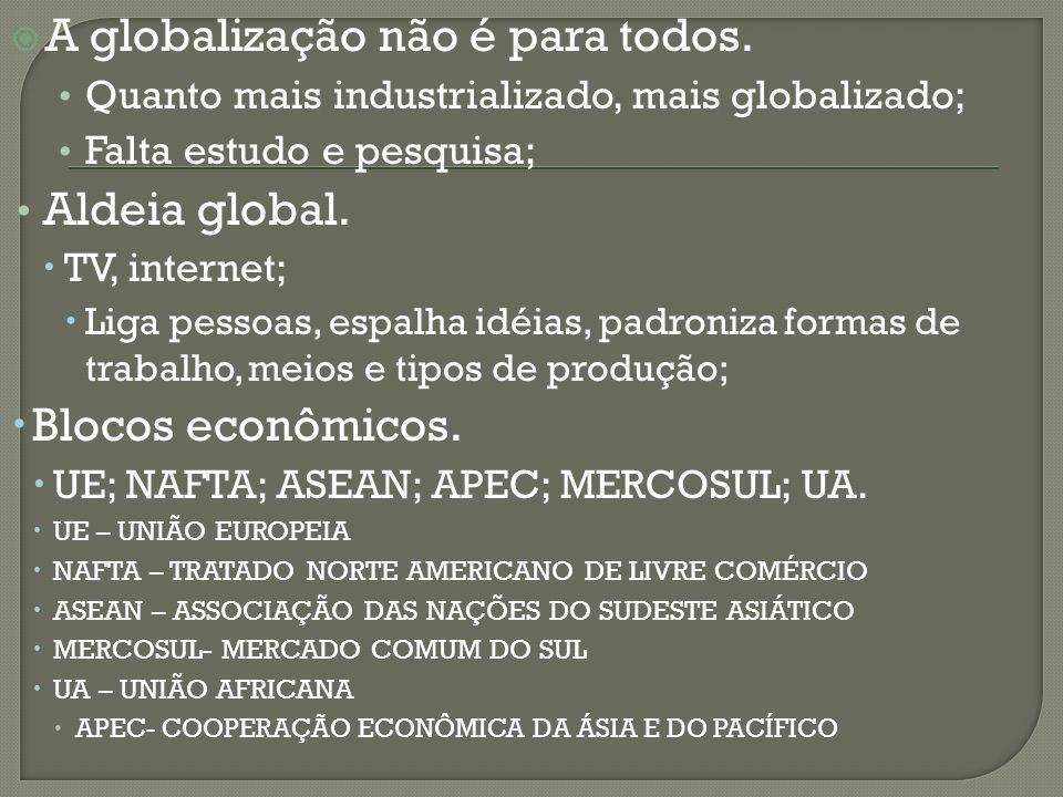 A globalização não é para todos. Quanto mais industrializado, mais globalizado; Falta estudo e pesquisa; Aldeia global. TV, internet; Liga pessoas, es