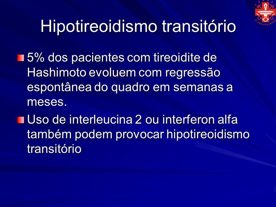 Hipotireoidismo transitório 5% dos pacientes com tireoidite de Hashimoto evoluem com regressão espontânea do quadro em semanas a meses. Uso de interle