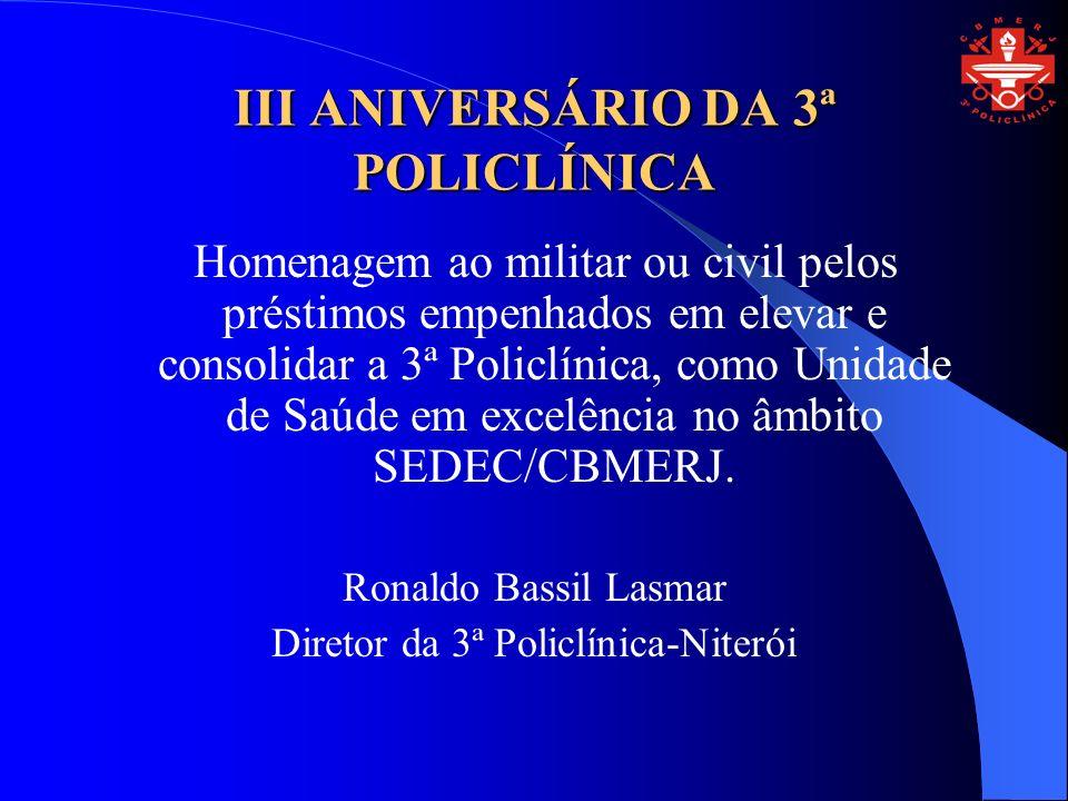III ANIVERSÁRIO DA 3ª POLICLÍNICA Homenagem ao militar ou civil pelos préstimos empenhados em elevar e consolidar a 3ª Policlínica, como Unidade de Saúde em excelência no âmbito SEDEC/CBMERJ.