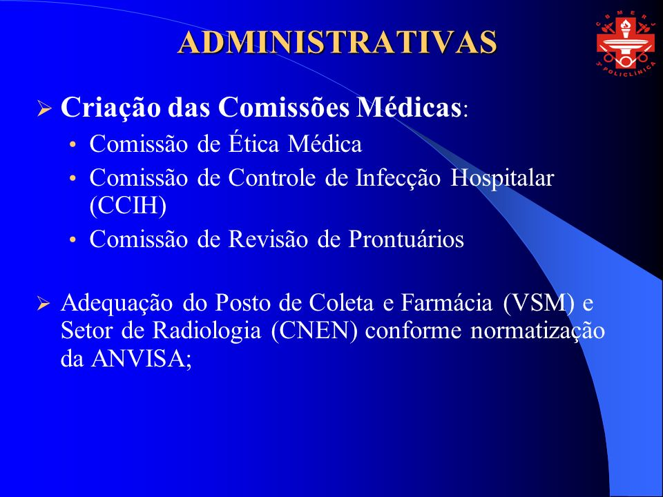 ADMINISTRATIVAS Criação das Comissões Médicas : Comissão de Ética Médica Comissão de Controle de Infecção Hospitalar (CCIH) Comissão de Revisão de Prontuários Adequação do Posto de Coleta e Farmácia (VSM) e Setor de Radiologia (CNEN) conforme normatização da ANVISA;