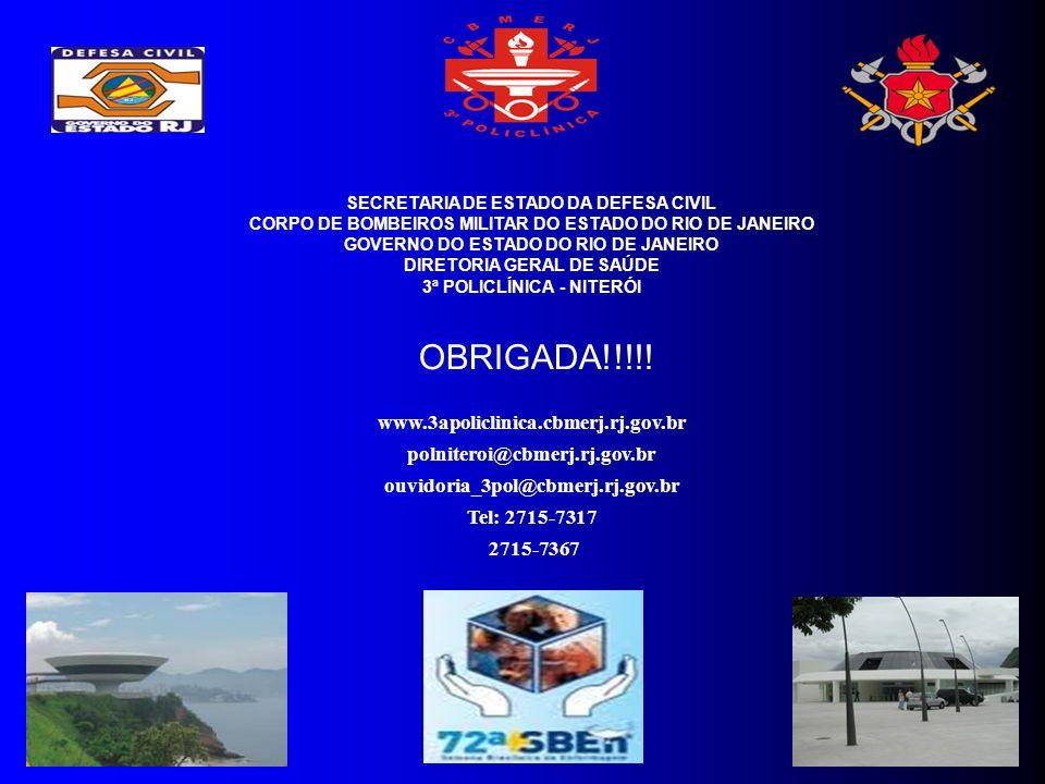 SECRETARIA DE ESTADO DA DEFESA CIVIL CORPO DE BOMBEIROS MILITAR DO ESTADO DO RIO DE JANEIRO GOVERNO DO ESTADO DO RIO DE JANEIRO DIRETORIA GERAL DE SAÚDE 3ª POLICLÍNICA - NITERÓI www.3apoliclinica.cbmerj.rj.gov.br polniteroi@cbmerj.rj.gov.br ouvidoria_3pol@cbmerj.rj.gov.br Tel: 2715-7317 2715-7367 OBRIGADA!!!!!