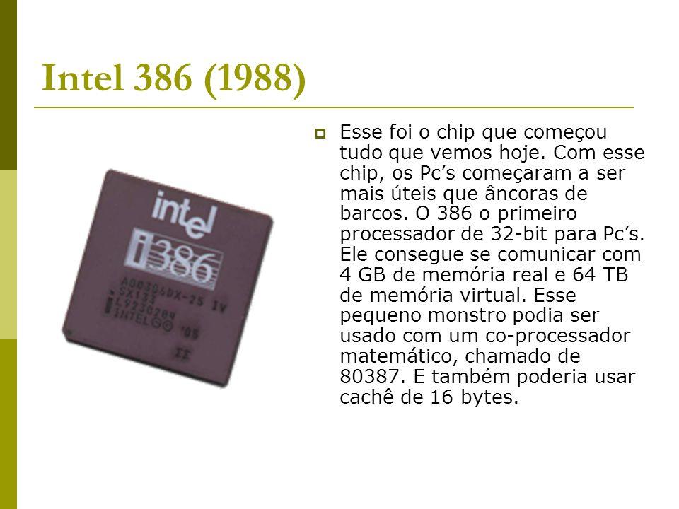 Intel 386 (1988) Esse foi o chip que começou tudo que vemos hoje. Com esse chip, os Pcs começaram a ser mais úteis que âncoras de barcos. O 386 o prim
