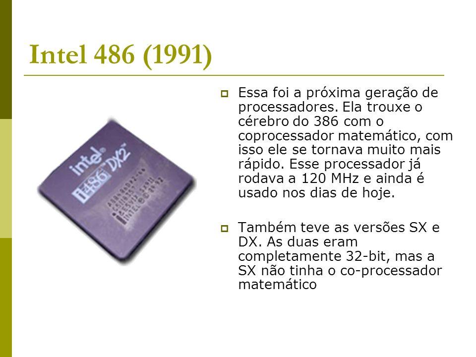Intel 486 (1991) Essa foi a próxima geração de processadores. Ela trouxe o cérebro do 386 com o coprocessador matemático, com isso ele se tornava muit