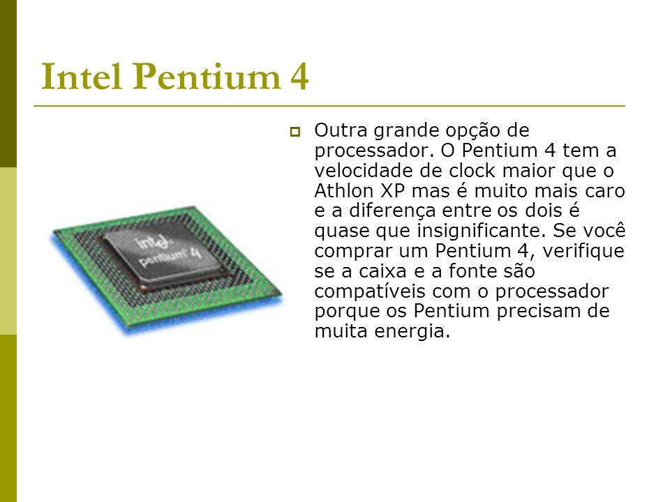 Intel Pentium 4 Outra grande opção de processador. O Pentium 4 tem a velocidade de clock maior que o Athlon XP mas é muito mais caro e a diferença ent