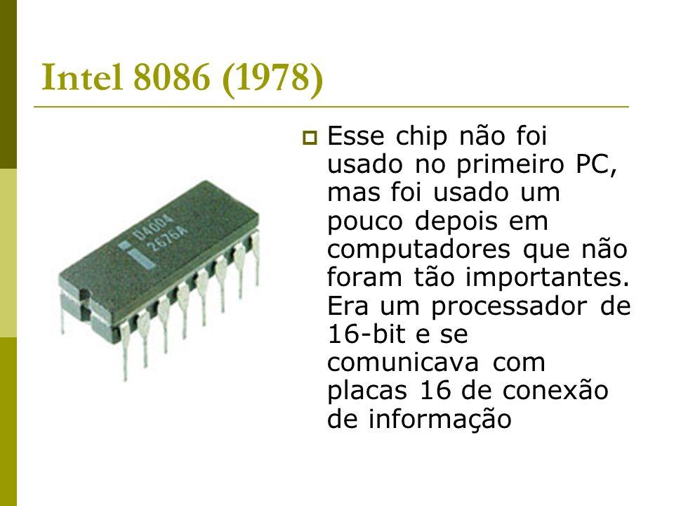 Intel 8086 (1978) Esse chip não foi usado no primeiro PC, mas foi usado um pouco depois em computadores que não foram tão importantes. Era um processa