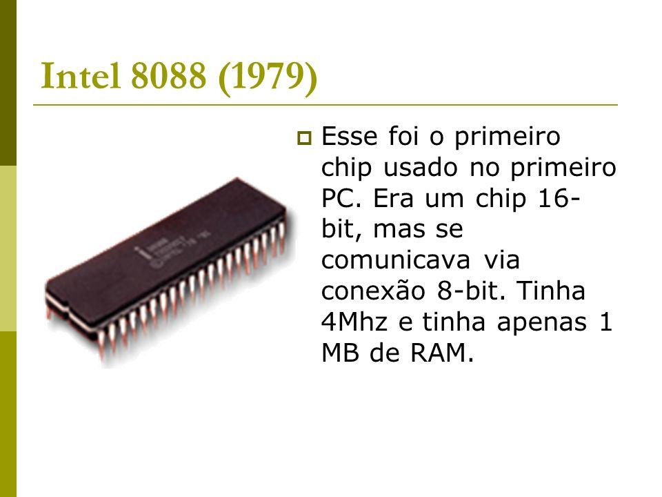 Intel 8088 (1979) Esse foi o primeiro chip usado no primeiro PC. Era um chip 16- bit, mas se comunicava via conexão 8-bit. Tinha 4Mhz e tinha apenas 1