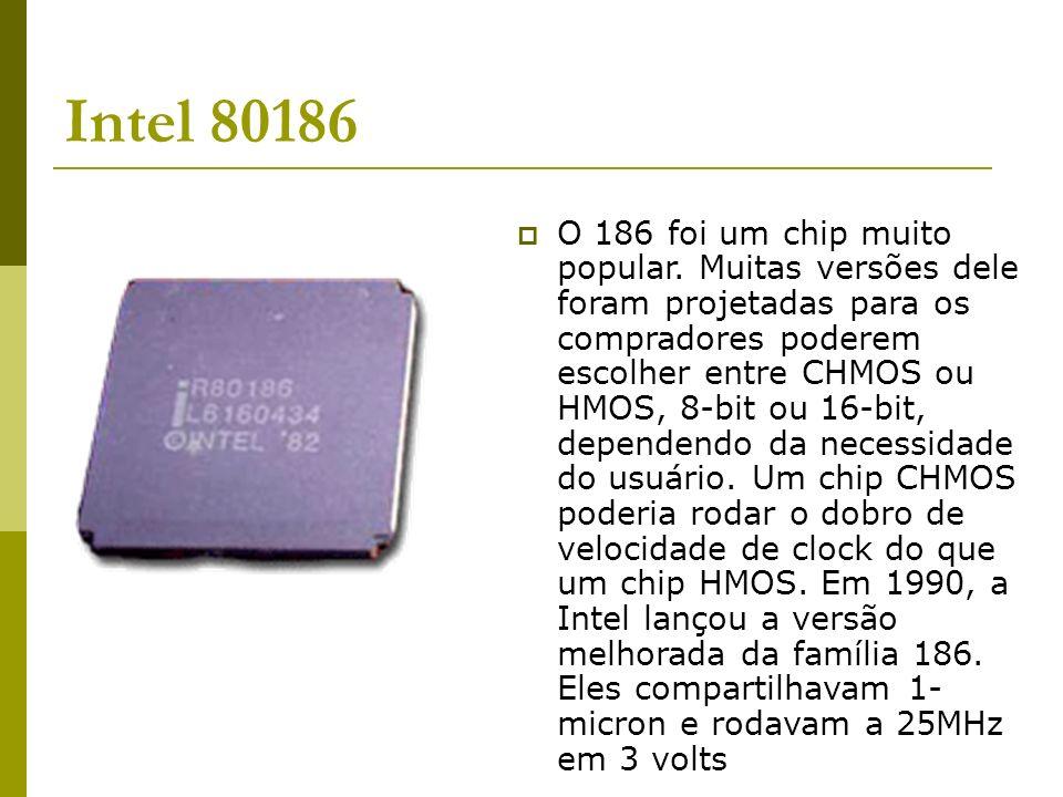Intel 80186 O 186 foi um chip muito popular. Muitas versões dele foram projetadas para os compradores poderem escolher entre CHMOS ou HMOS, 8-bit ou 1