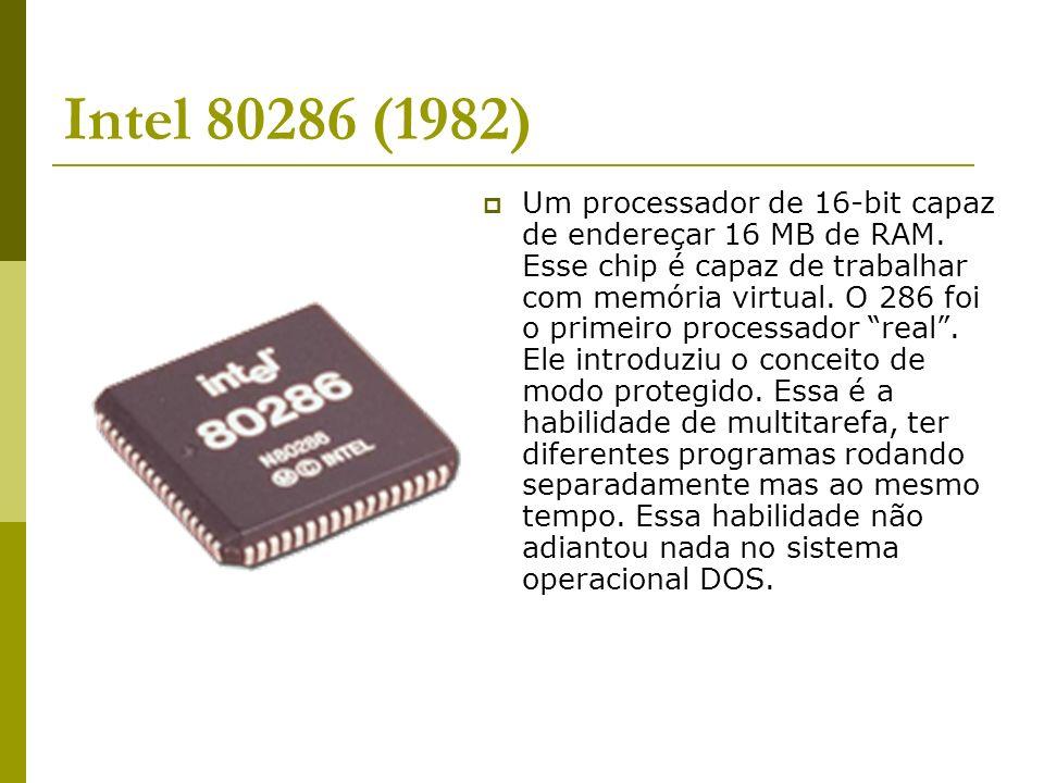 Intel 80286 (1982) Um processador de 16-bit capaz de endereçar 16 MB de RAM. Esse chip é capaz de trabalhar com memória virtual. O 286 foi o primeiro