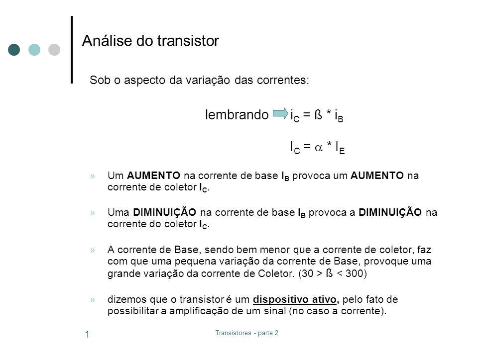 Transistores - parte 2 1 Análise do transistor »Um AUMENTO na corrente de base I B provoca um AUMENTO na corrente de coletor I C. »Uma DIMINUIÇÃO na c