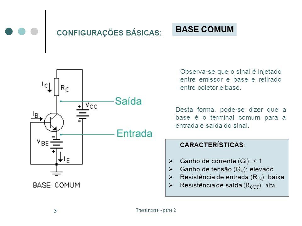 Transistores - parte 2 4 CONFIGURAÇÕES BÁSICAS: EMISSOR COMUM No circuito emissor comum, o sinal é aplicado entre base e emissor e retirado entre coletor e emissor.