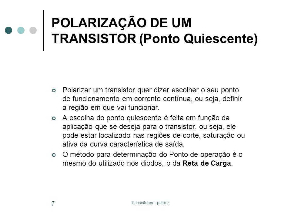Transistores - parte 2 7 POLARIZAÇÃO DE UM TRANSISTOR (Ponto Quiescente) Polarizar um transistor quer dizer escolher o seu ponto de funcionamento em c