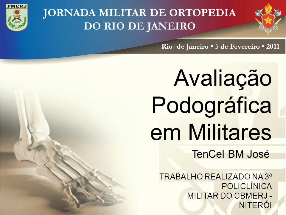 JORNADA MILITAR DE ORTOPEDIA DO RIO DE JANEIRO Rio de Janeiro 5 de Fevereiro 2011 Avaliação Podográfica em Militares TenCel BM José TRABALHO REALIZADO NA 3ª POLICLÍNICA MILITAR DO CBMERJ - NITERÓI