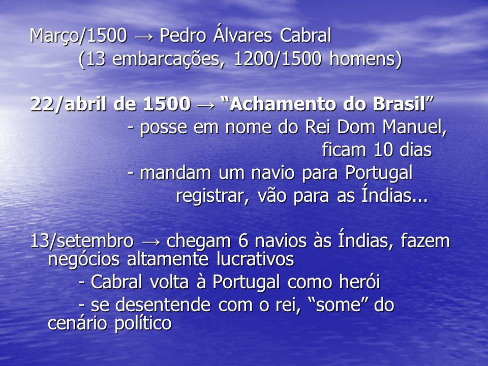 Março/1500 Pedro Álvares Cabral (13 embarcações, 1200/1500 homens) 22/abril de 1500 Achamento do Brasil - posse em nome do Rei Dom Manuel, ficam 10 di