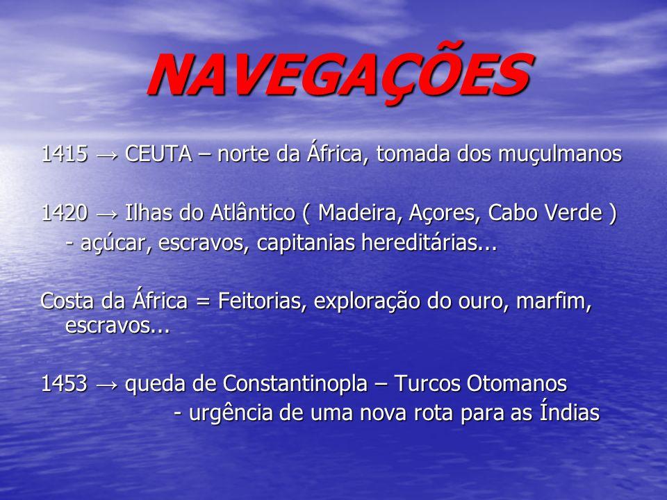 NAVEGAÇÕES 1415 CEUTA – norte da África, tomada dos muçulmanos 1420 Ilhas do Atlântico ( Madeira, Açores, Cabo Verde ) - açúcar, escravos, capitanias