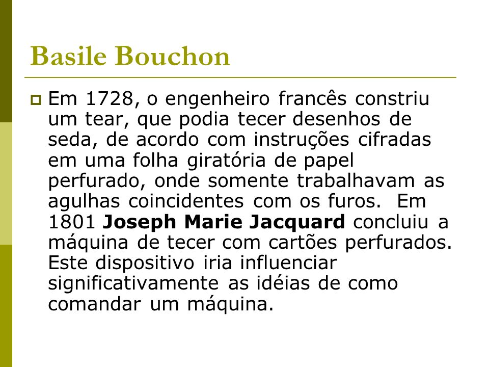 Basile Bouchon Em 1728, o engenheiro francês constriu um tear, que podia tecer desenhos de seda, de acordo com instruções cifradas em uma folha girató