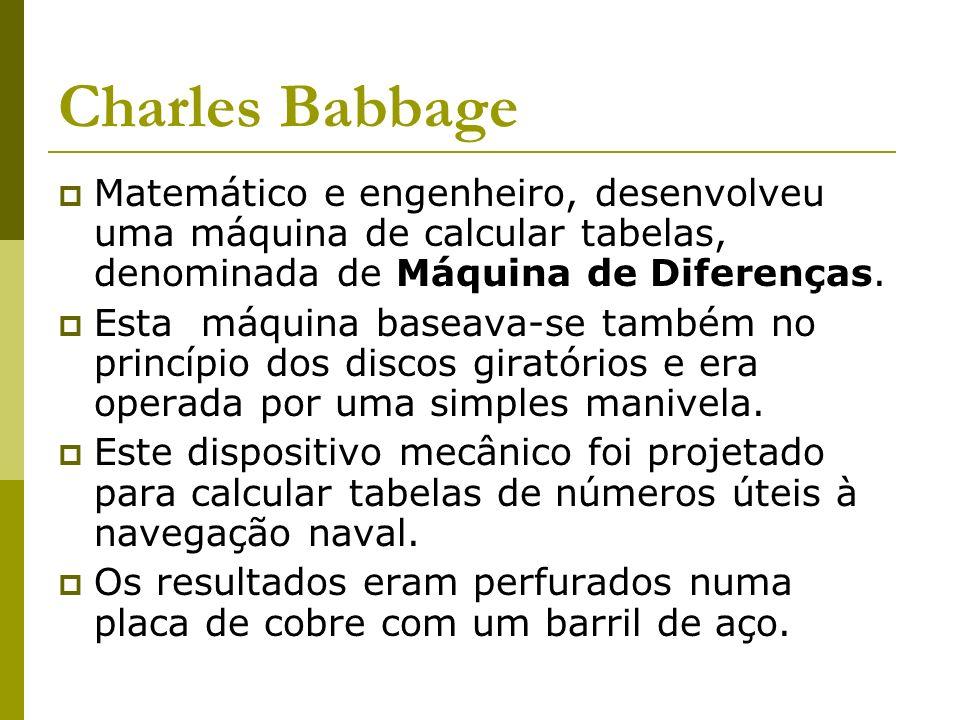 Charles Babbage Matemático e engenheiro, desenvolveu uma máquina de calcular tabelas, denominada de Máquina de Diferenças. Esta máquina baseava-se tam