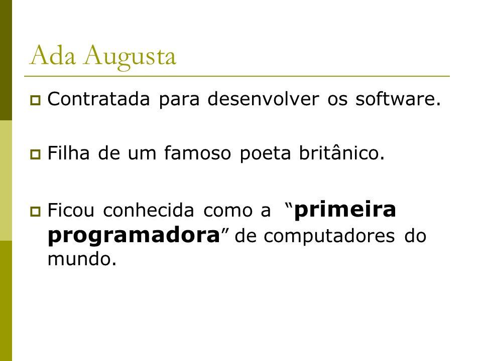 Ada Augusta Contratada para desenvolver os software. Filha de um famoso poeta britânico. Ficou conhecida como a primeira programadora de computadores