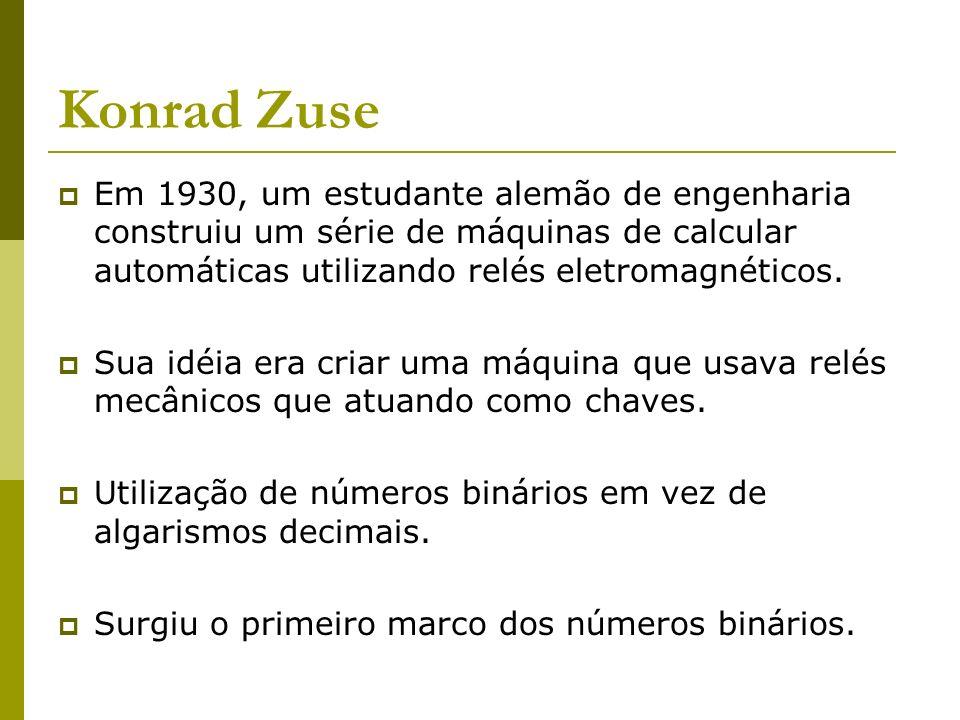 Konrad Zuse Em 1930, um estudante alemão de engenharia construiu um série de máquinas de calcular automáticas utilizando relés eletromagnéticos. Sua i