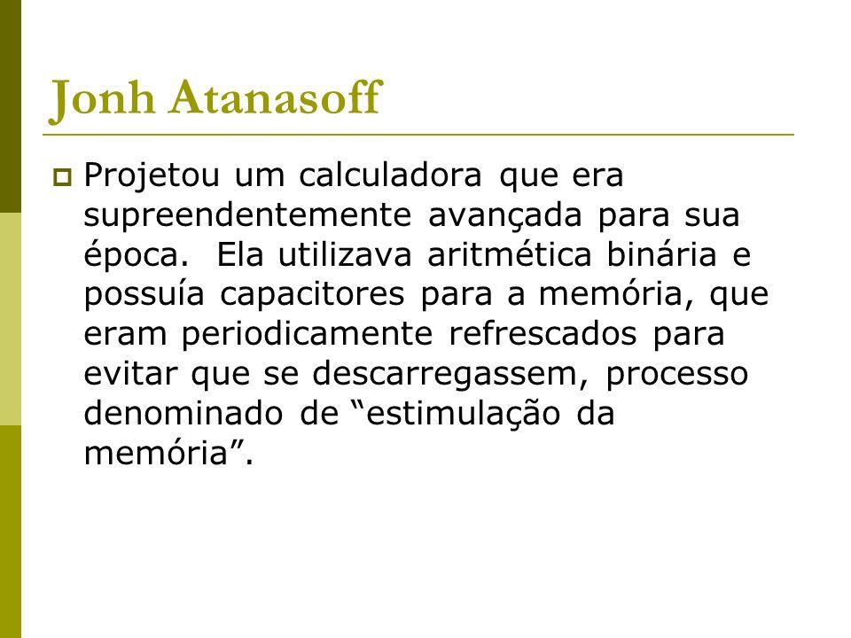 Jonh Atanasoff Projetou um calculadora que era supreendentemente avançada para sua época. Ela utilizava aritmética binária e possuía capacitores para