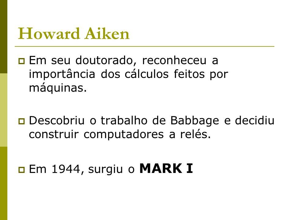 Howard Aiken Em seu doutorado, reconheceu a importância dos cálculos feitos por máquinas. Descobriu o trabalho de Babbage e decidiu construir computad