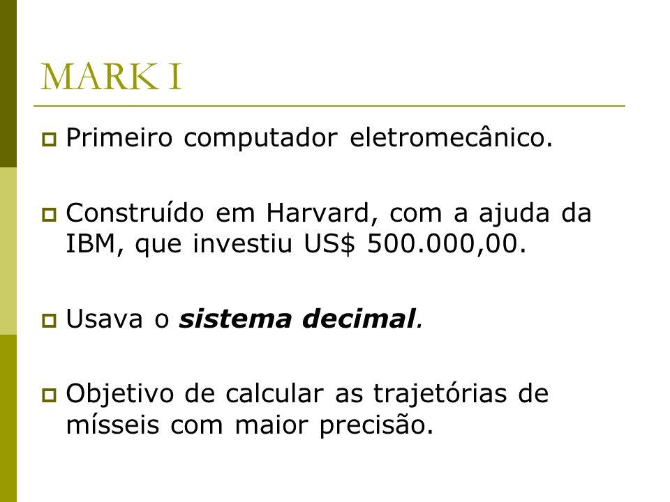 MARK I Primeiro computador eletromecânico. Construído em Harvard, com a ajuda da IBM, que investiu US$ 500.000,00. Usava o sistema decimal. Objetivo d