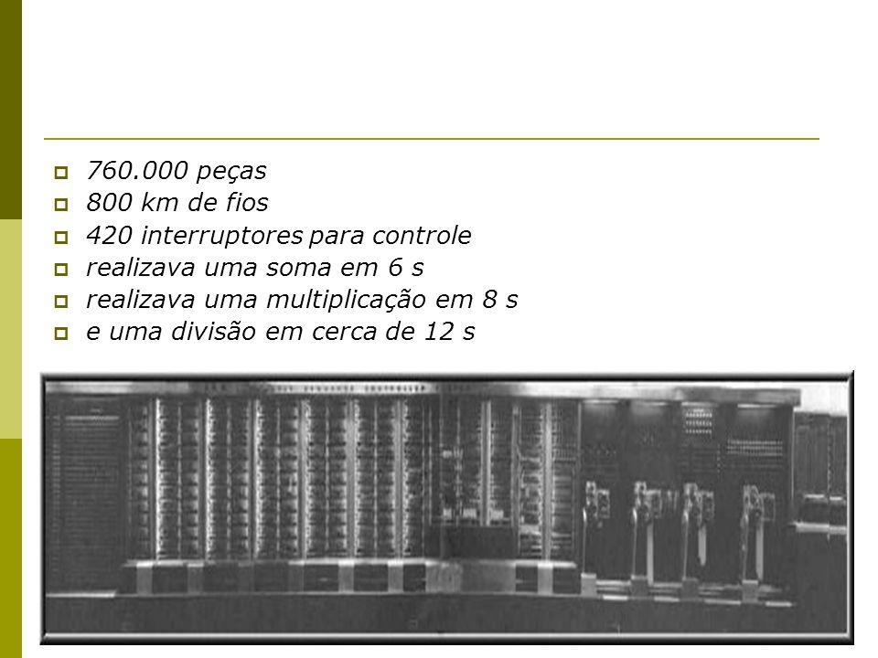 760.000 peças 800 km de fios 420 interruptores para controle realizava uma soma em 6 s realizava uma multiplicação em 8 s e uma divisão em cerca de 12