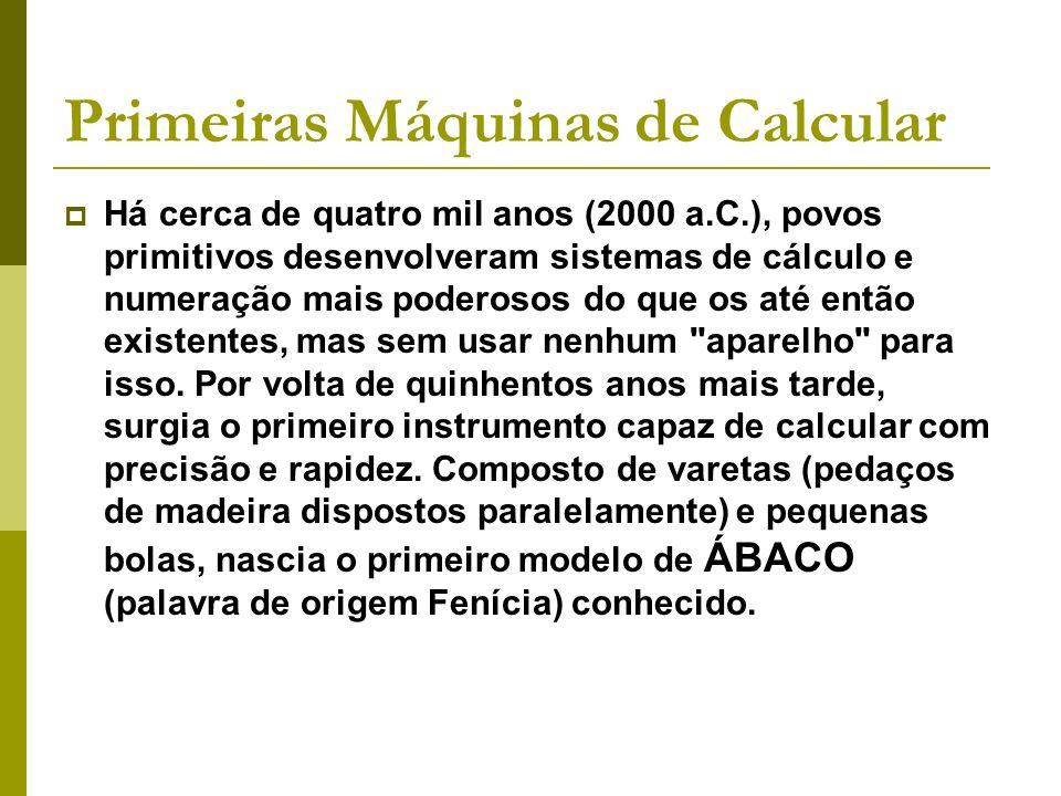 Primeiras Máquinas de Calcular Há cerca de quatro mil anos (2000 a.C.), povos primitivos desenvolveram sistemas de cálculo e numeração mais poderosos