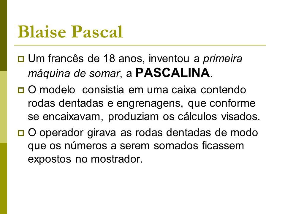 Blaise Pascal Um francês de 18 anos, inventou a primeira máquina de somar, a PASCALINA. O modelo consistia em uma caixa contendo rodas dentadas e engr