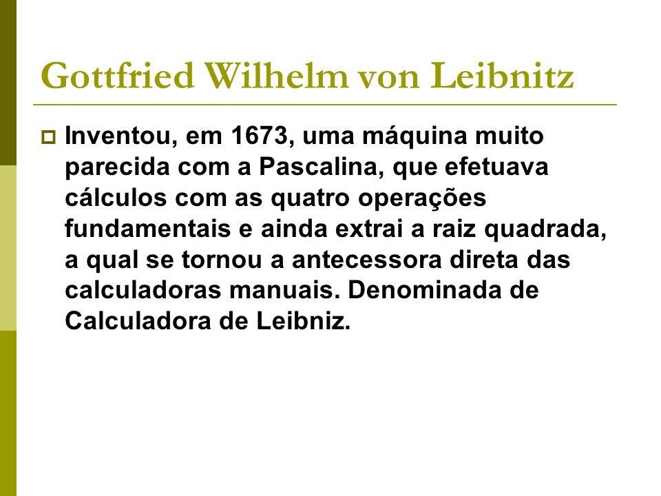 Gottfried Wilhelm von Leibnitz Inventou, em 1673, uma máquina muito parecida com a Pascalina, que efetuava cálculos com as quatro operações fundamenta