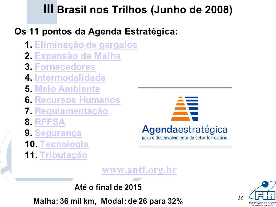 30 III Brasil nos Trilhos (Junho de 2008) Os 11 pontos da Agenda Estratégica: 1. Eliminação de gargalos 2. Expansão da Malha 3. Fornecedores 4. Interm