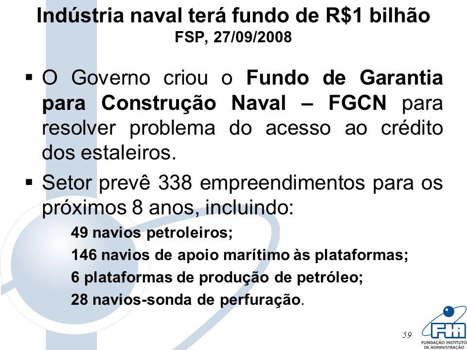 59 Indústria naval terá fundo de R$1 bilhão FSP, 27/09/2008 O Governo criou o Fundo de Garantia para Construção Naval – FGCN para resolver problema do